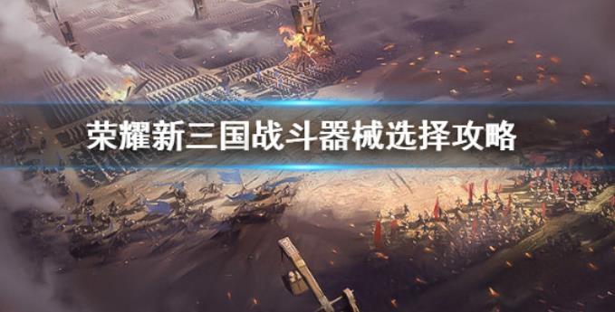 荣耀新三国战斗器械怎么选?